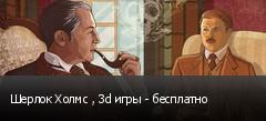 Шерлок Холмс , 3d игры - бесплатно