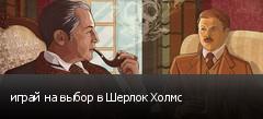 играй на выбор в Шерлок Холмс