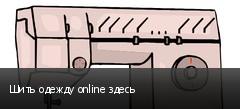 Шить одежду online здесь