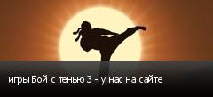 игры Бой с тенью 3 - у нас на сайте