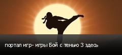 портал игр- игры Бой с тенью 3 здесь