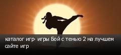 каталог игр- игры Бой с тенью 2 на лучшем сайте игр