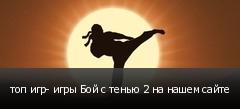 топ игр- игры Бой с тенью 2 на нашем сайте