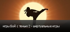 игры Бой с тенью 2 - виртуальные игры