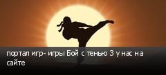портал игр- игры Бой с тенью 3 у нас на сайте