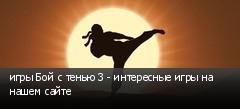 игры Бой с тенью 3 - интересные игры на нашем сайте