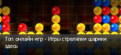 Топ онлайн игр - Игры стрелялки шарики здесь