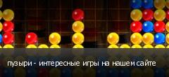 пузыри - интересные игры на нашем сайте