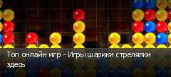 Топ онлайн игр - Игры шарики стрелялки здесь