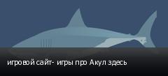 игровой сайт- игры про Акул здесь