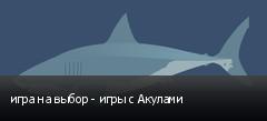 игра на выбор - игры с Акулами