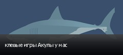 клевые игры Акулы у нас