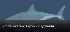 играть в игры с Акулами с друзьями