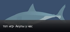 топ игр- Акулы у нас