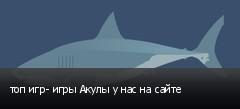 топ игр- игры Акулы у нас на сайте