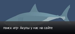 поиск игр- Акулы у нас на сайте