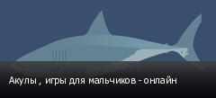 Акулы , игры для мальчиков - онлайн