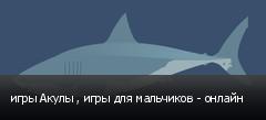 игры Акулы , игры для мальчиков - онлайн