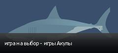 игра на выбор - игры Акулы