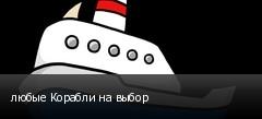 любые Корабли на выбор
