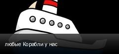 любые Корабли у нас