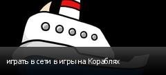 играть в сети в игры на Кораблях