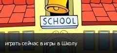 играть сейчас в игры в Школу