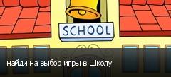 найди на выбор игры в Школу