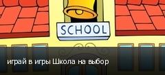 играй в игры Школа на выбор