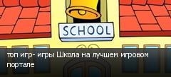 топ игр- игры Школа на лучшем игровом портале