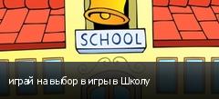 играй на выбор в игры в Школу