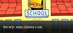 топ игр- игры Школа у нас