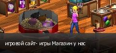 игровой сайт- игры Магазин у нас