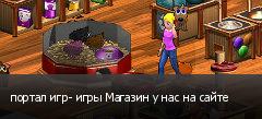 портал игр- игры Магазин у нас на сайте