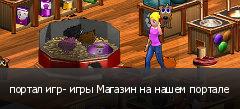 портал игр- игры Магазин на нашем портале