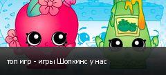 топ игр - игры Шопкинс у нас