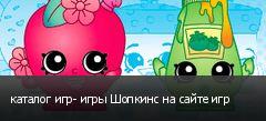 каталог игр- игры Шопкинс на сайте игр