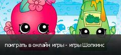 поиграть в онлайн игры - игры Шопкинс