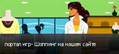 портал игр- Шоппинг на нашем сайте