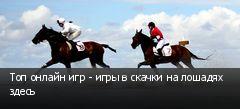 Топ онлайн игр - игры в скачки на лошадях здесь