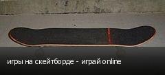 игры на скейтборде - играй online