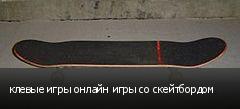 клевые игры онлайн игры со скейтбордом