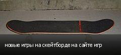 новые игры на скейтборде на сайте игр