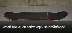 играй на нашем сайте игры на скейтборде