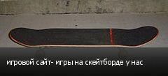 игровой сайт- игры на скейтборде у нас