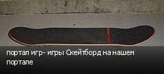 портал игр- игры Скейтборд на нашем портале