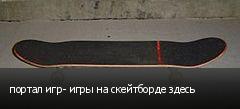 портал игр- игры на скейтборде здесь