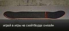 играй в игры на скейтборде онлайн