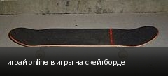 играй online в игры на скейтборде