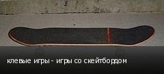 клевые игры - игры со скейтбордом